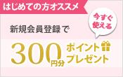 はじめての方オススメ。新規会員登録ですぐに使える300円分のポイントプレゼント